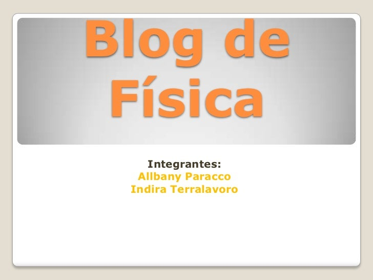 Blog de Física<br />Integrantes:<br />Allbany Paracco <br />Indira Terralavoro<br />