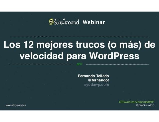 #SGwebinarVelocidadWP www.siteground.es @SiteGroundES Los 12 mejores trucos (o más) de velocidad para WordPress Fernando T...