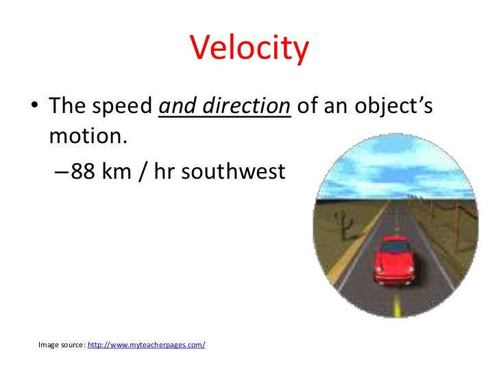 Velocity• The speed and direction of an object's  motion.   –88 km / hr southwestImage source: http://www.myteacherpages.c...
