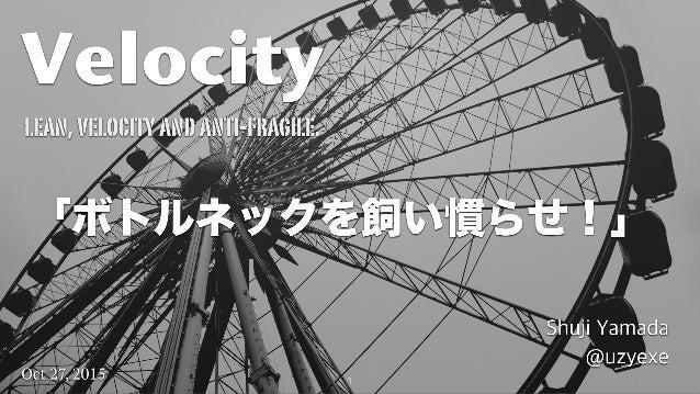 1 Velocity Shuji Yamada @uzyexe lean,velocityandanti-fragile. Oct 27, 2015 「ボトルネックを飼い慣らせ!」