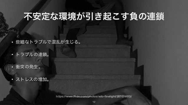 https://www.flickr.com/photos/edo-finelight/287074613/ 不安定な環境が引き起こす負の連鎖 • 些細なトラブルで混乱が生じる。 • トラブルの連鎖。 • 衝突の発生。 • ストレスの増加。 12