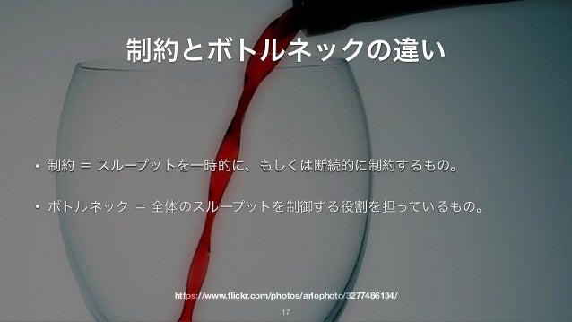 https://www.flickr.com/photos/arlophoto/3277486134/ 制約とボトルネックの違い • 制約 = スループットを一時的に、もしくは断続的に制約するもの。 • ボトルネック = 全体のスループットを制御...