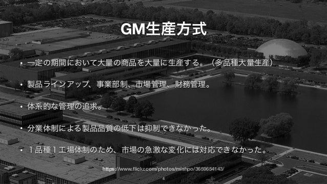 https://www.flickr.com/photos/mishpo/3659654143/ GM生産方式 • 一定の期間において大量の商品を大量に生産する。(多品種大量生産) • 製品ラインアップ、事業部制、市場管理、財務管理。 • 体系的...