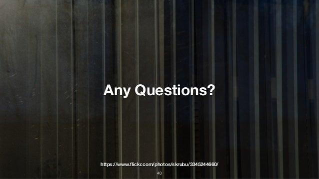 Any Questions? https://www.flickr.com/photos/skrubu/3345244660/ 40