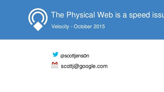 The Physical Web is a speed issu Velocity - October 2015 @scottjenson scottj@google.com