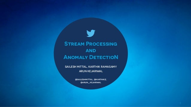 1 Stream Processing and Anomaly DetectioN SAILESH MITTAL, KARTHIK RAMASAMY ARUN KEJARIWAL @saileshmittal, @karthikz, @arun...
