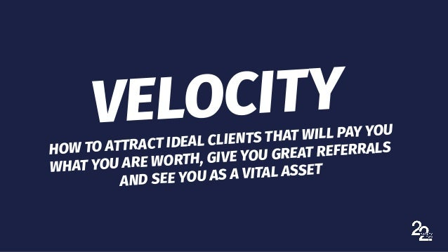 VELOCITY HOW TO ATTRACT IDEAL CLIENTS THAT WILL PAY YOU WHAT YOU ARE WORTH, GIVE YOU GREAT REFERRALS AND SEE YOU AS A VITA...