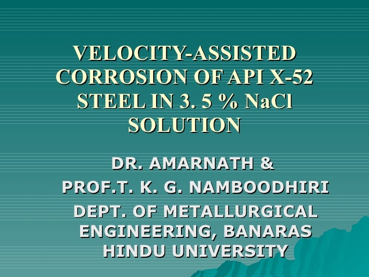 VELOCITY-ASSISTED CORROSION OF API X-52 STEEL IN 3. 5 % NaCl SOLUTION DR. AMARNATH &  PROF.T. K. G. NAMBOODHIRI DEPT. OF M...