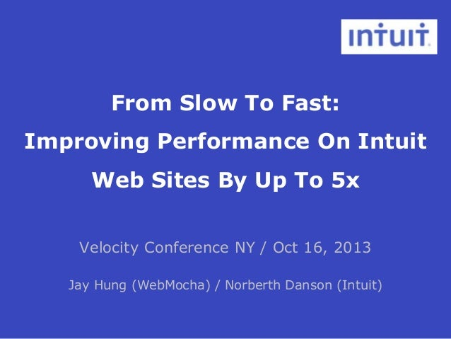 From Slow To Fast: Improving Performance On Intuit Web Sites By Up To 5x Velocity Conference NY / Oct 16, 2013 Jay Hung (W...