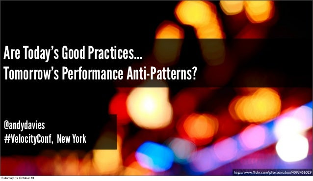 Are Today's Good Practices… Tomorrow's Performance Anti-Patterns? @andydavies #VelocityConf, New York http://www.flickr.com...
