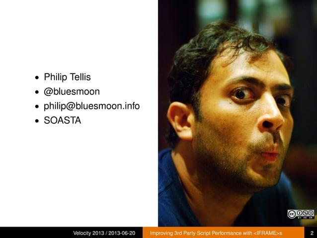 • Philip Tellis• @bluesmoon• philip@bluesmoon.info• SOASTAVelocity 2013 / 2013-06-20 Improving 3rd Party Script Performanc...
