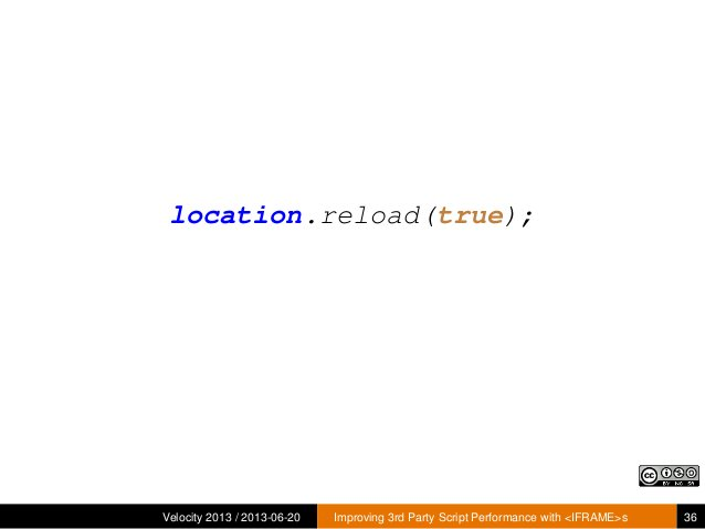 location.reload(true);Velocity 2013 / 2013-06-20 Improving 3rd Party Script Performance with <IFRAME>s 36