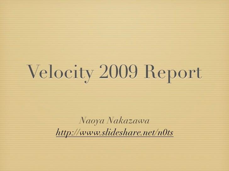 Velocity 2009 Report            Naoya Nakazawa    http://www.slideshare.net/n0ts
