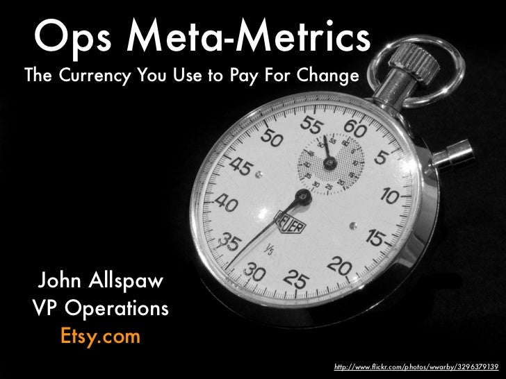 Ops Meta-Metrics The Currency You Use to Pay For Change     John Allspaw VP Operations   Etsy.com                         ...