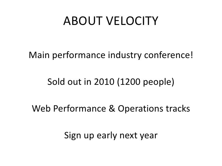 ABOUT VELOCITY  Main performance industry conference!      Sold out in 2010 (1200 people)  Web Performance & Operations tr...