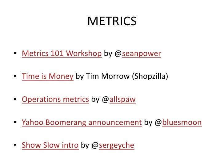 METRICS  • Metrics 101 Workshop by @seanpower  • Time is Money by Tim Morrow (Shopzilla)  • Operations metrics by @allspaw...
