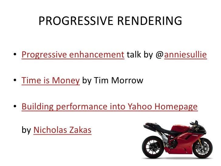 PROGRESSIVE RENDERING  • Progressive enhancement talk by @anniesullie  • Time is Money by Tim Morrow  • Building performan...
