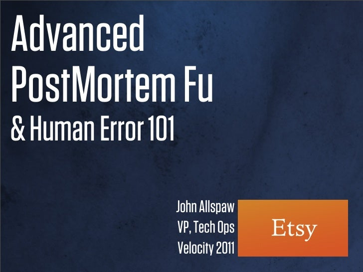 AdvancedPostMortem Fu& Human Error 101                    John Allspaw                    VP, Tech Ops                    ...