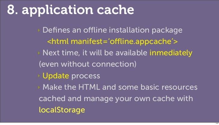 8. application cache    ‣ Defines an offline installation package       <html manifest='offline.appcache'>    ‣ Next time, it w...