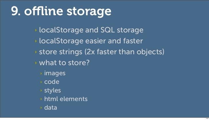 9. offline storage   ‣ localStorage and SQL storage   ‣ localStorage easier and faster   ‣ store strings (2x faster than obj...