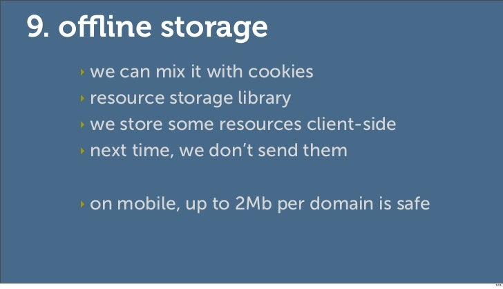 9. offline storage   ‣ we can mix it with cookies   ‣ resource storage library   ‣ we store some resources client-side   ‣ n...
