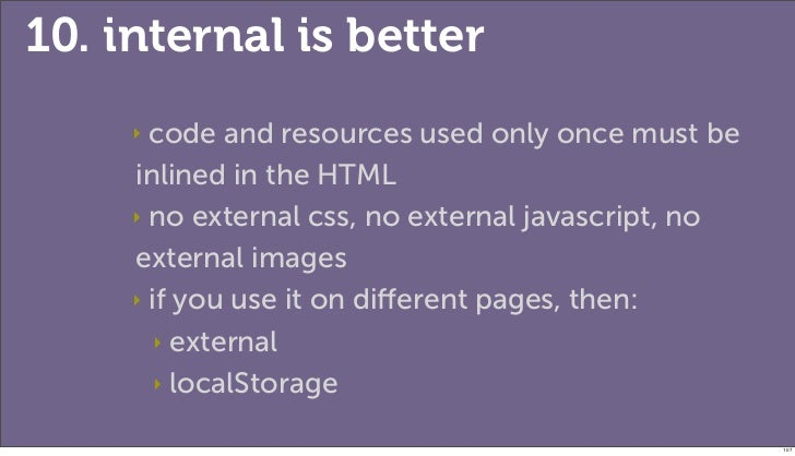 10. internal is better     ‣ code and resources used only once must be     inlined in the HTML     ‣ no external css, no e...