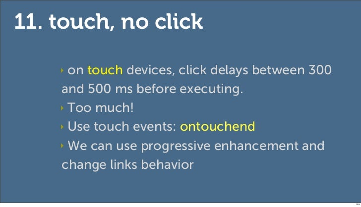 11. touch, no click    ‣ on touch devices, click delays between 300    and 500 ms before executing.    ‣ Too much!    ‣ Us...