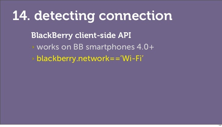 14. detecting connection  BlackBerry client-side API  ‣ works on BB smartphones 4.0+  ‣ blackberry.network=='Wi-Fi'       ...