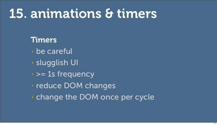 15. animations & timers   Timers   ‣ be careful   ‣ slugglish UI   ‣ >= 1s frequency   ‣ reduce DOM changes   ‣ change the...