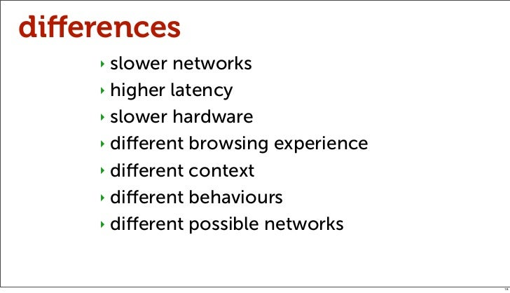 differences    ‣ slower networks    ‣ higher latency    ‣ slower hardware    ‣ different browsing experience    ‣ different c...