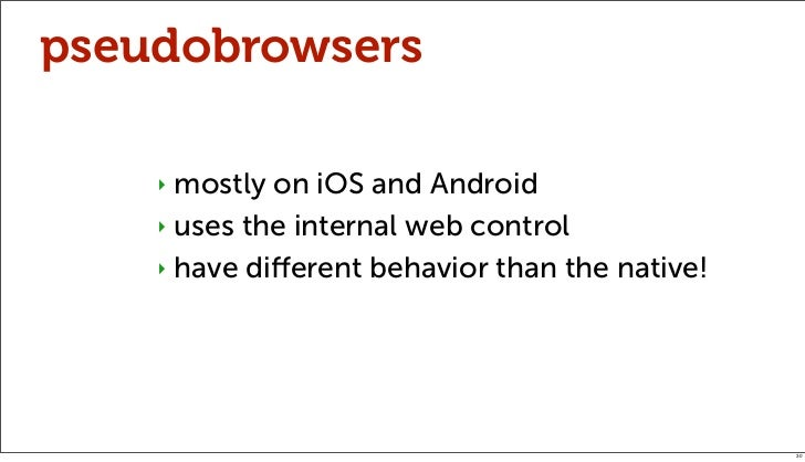 pseudobrowsers    ‣ mostly on iOS and Android    ‣ uses the internal web control    ‣ have different behavior than the nati...