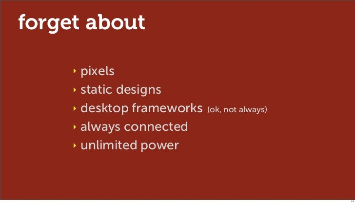 forget about     ‣ pixels     ‣ static designs     ‣ desktop frameworks   (ok, not always)     ‣ always connected     ‣ un...