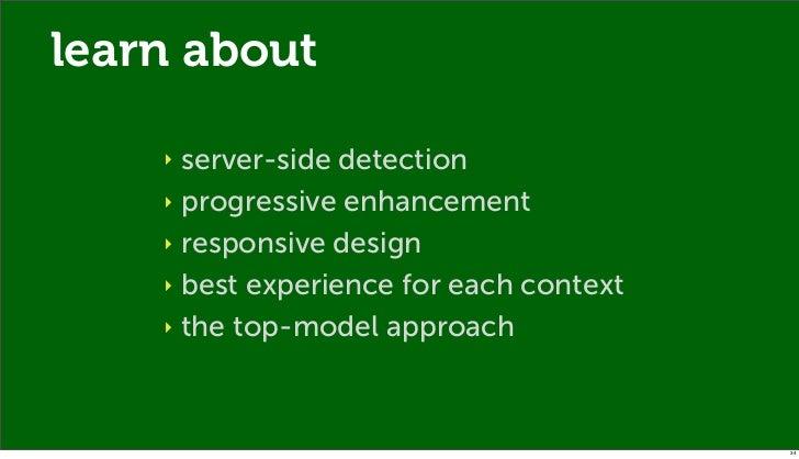 learn about    ‣ server-side detection    ‣ progressive enhancement    ‣ responsive design    ‣ best experience for each c...