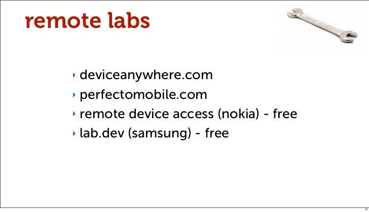 remote labs    ‣ deviceanywhere.com    ‣ perfectomobile.com    ‣ remote device access (nokia) - free    ‣ lab.dev (samsung...