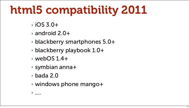 html5 compatibility 2011   ‣ iOS 3.0+   ‣ android 2.0+   ‣ blackberry smartphones 5.0+   ‣ blackberry playbook 1.0+   ‣ we...
