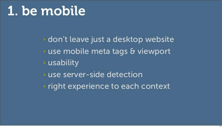 1. be mobile     ‣ don't leave just a desktop website     ‣ use mobile meta tags & viewport     ‣ usability     ‣ use serv...