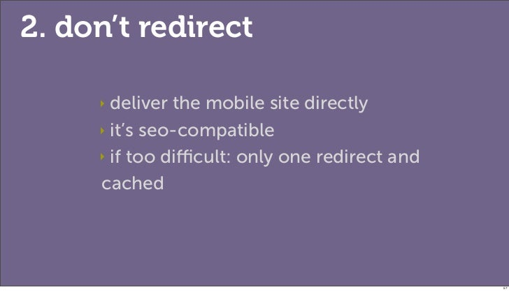 2. don't redirect     ‣ deliver the mobile site directly     ‣ it's seo-compatible     ‣ if too difficult: only one redirect...