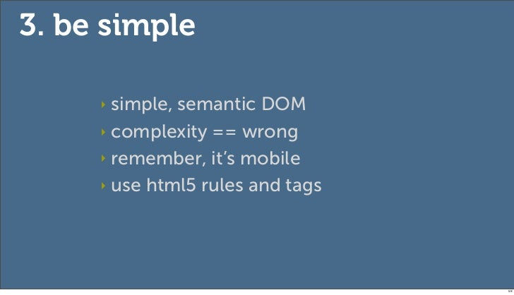 3. be simple     ‣ simple, semantic DOM     ‣ complexity == wrong     ‣ remember, it's mobile     ‣ use html5 rules and ta...