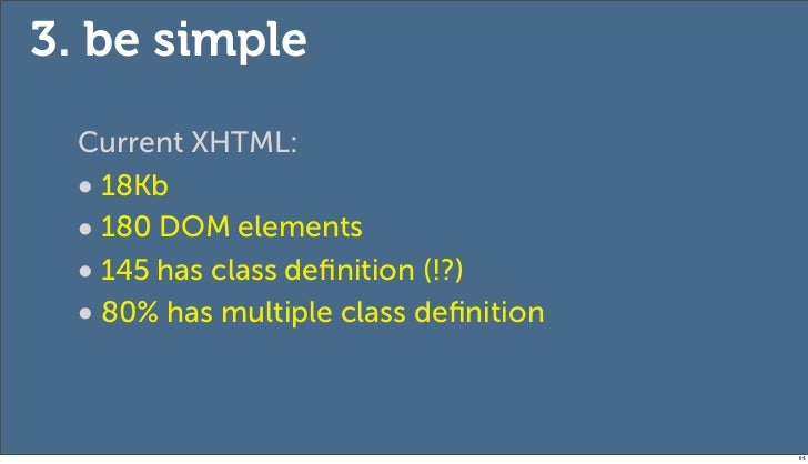 3. be simple  Current XHTML:  • 18Kb  • 180 DOM elements  • 145 has class definition (!?)  • 80% has multiple class definiti...