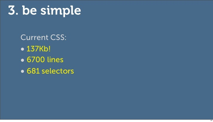 3. be simple  Current CSS:  • 137Kb!  • 6700 lines  • 681 selectors                    65