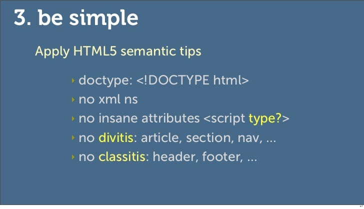 3. be simple  Apply HTML5 semantic tips       ‣ doctype: <!DOCTYPE html>       ‣ no xml ns       ‣ no insane attributes <s...