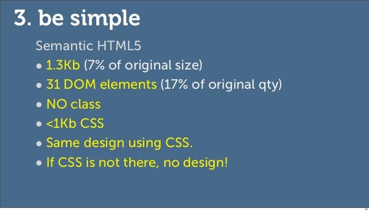 3. be simple  Semantic HTML5  • 1.3Kb (7% of original size)  • 31 DOM elements (17% of original qty)  • NO class  • <1Kb C...