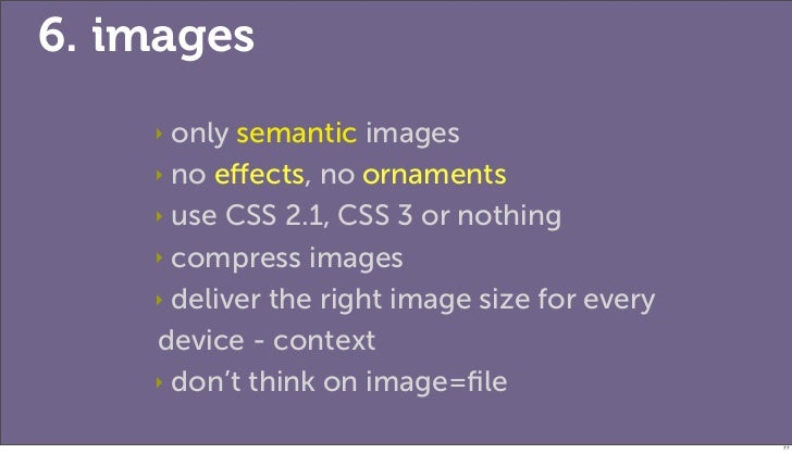 6. images    ‣ only semantic images    ‣ no effects, no ornaments    ‣ use CSS 2.1, CSS 3 or nothing    ‣ compress images  ...