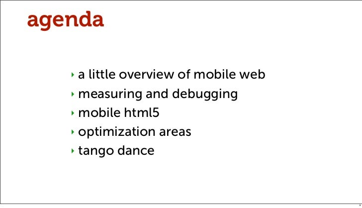 agenda   ‣ a little overview of mobile web   ‣ measuring and debugging   ‣ mobile html5   ‣ optimization areas   ‣ tango d...