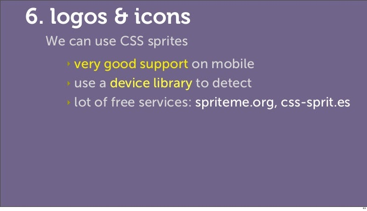 6. logos & icons We can use CSS sprites    ‣ very good support on mobile    ‣ use a device library to detect    ‣ lot of f...