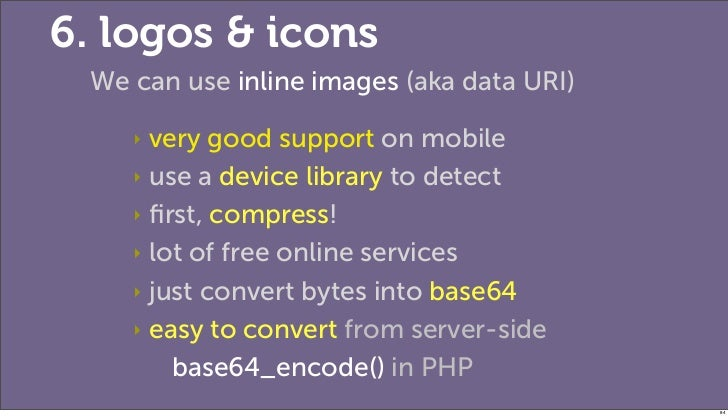 6. logos & icons We can use inline images (aka data URI)    ‣ very good support on mobile    ‣ use a device library to det...