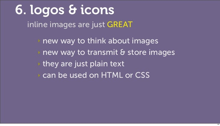 6. logos & icons inline images are just GREAT   ‣ new way to think about images   ‣ new way to transmit & store images   ‣...