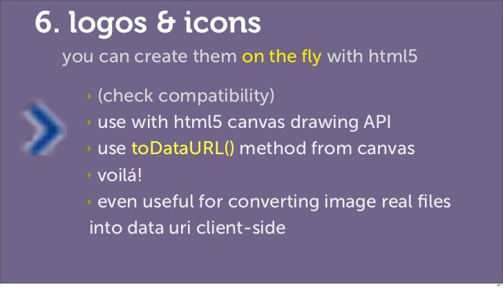 6. logos & icons you can create them on the fly with html5   ‣ (check compatibility)   ‣ use with html5 canvas drawing API ...