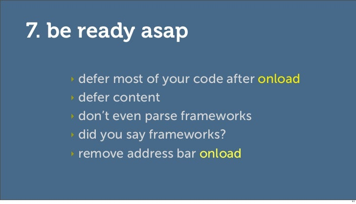 7. be ready asap    ‣ defer most of your code after onload    ‣ defer content    ‣ don't even parse frameworks    ‣ did yo...
