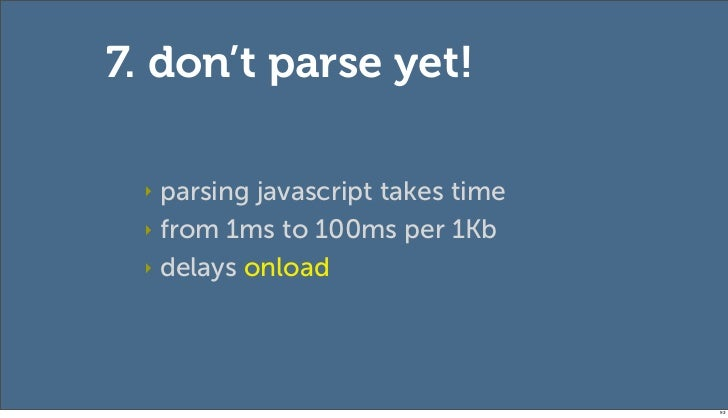 7. don't parse yet! ‣ parsing javascript takes time ‣ from 1ms to 100ms per 1Kb ‣ delays onload                           ...